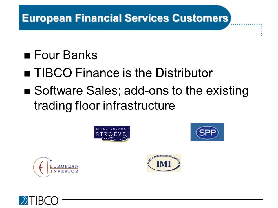 European Financial Services Customers n Four Banks n TIBCO Finance is the Distributor n Software Sales; add-ons to the existing trading floor infrastructure