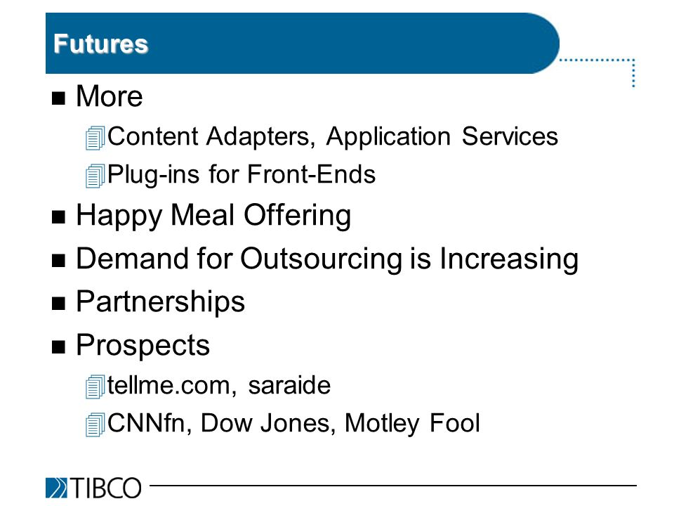 Futures n More 4Content Adapters, Application Services 4Plug-ins for Front-Ends n Happy Meal Offering n Demand for Outsourcing is Increasing n Partnerships n Prospects 4tellme.com, saraide 4CNNfn, Dow Jones, Motley Fool