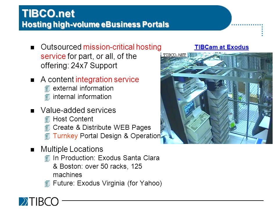 TIBCO.net Hosting high-volume eBusiness Portals n Outsourced mission-critical hosting service for part, or all, of the offering: 24x7 Support n A content integration service 4external information 4internal information n Value-added services 4Host Content 4Create & Distribute WEB Pages 4Turnkey Portal Design & Operation n Multiple Locations 4In Production: Exodus Santa Clara & Boston: over 50 racks, 125 machines 4Future: Exodus Virginia (for Yahoo) TIBCam at Exodus