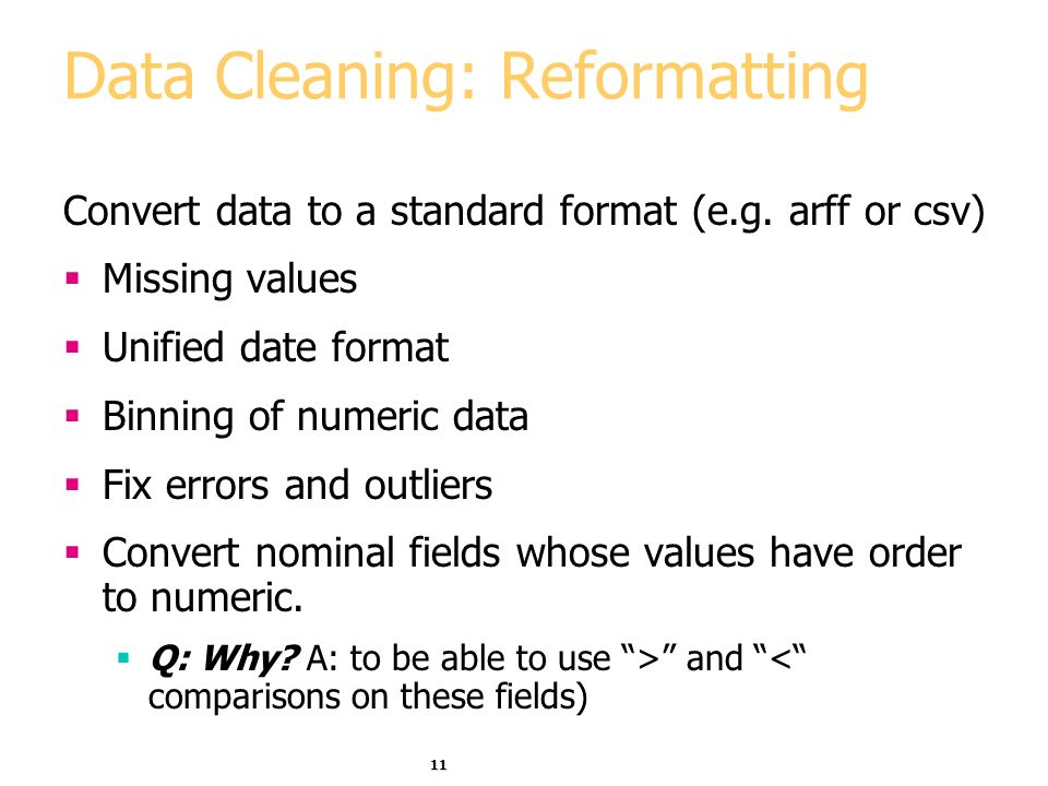 11 Data Cleaning: Reformatting Convert data to a standard format (e.g.