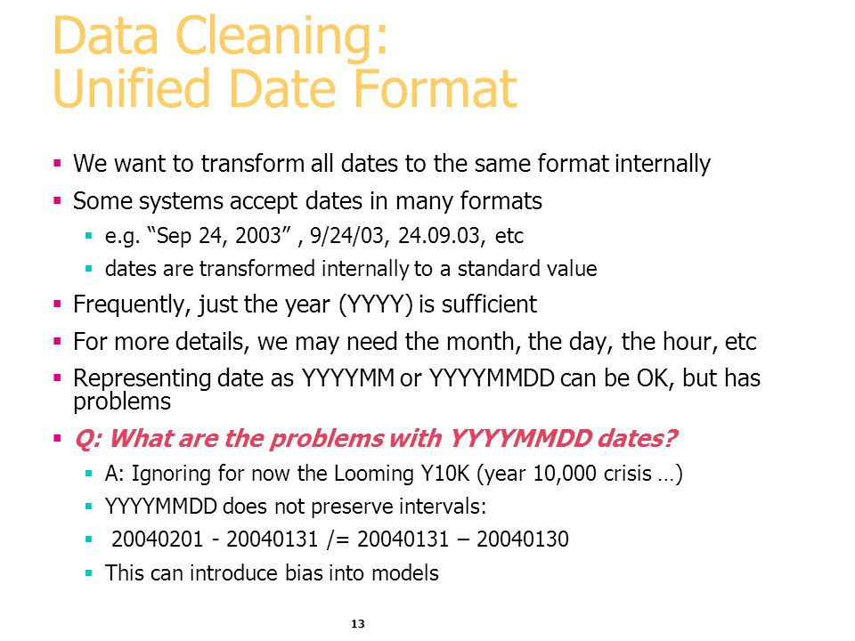 13 Data Cleaning: Unified Date Format We want to transform all dates to the same format internally Some systems accept dates in many formats e.g.