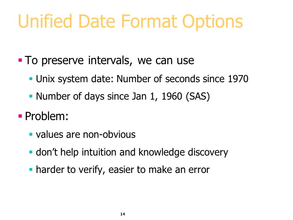14 Unified Date Format Options To preserve intervals, we can use Unix system date: Number of seconds since 1970 Number of days since Jan 1, 1960 (SAS) Problem: values are non-obvious dont help intuition and knowledge discovery harder to verify, easier to make an error