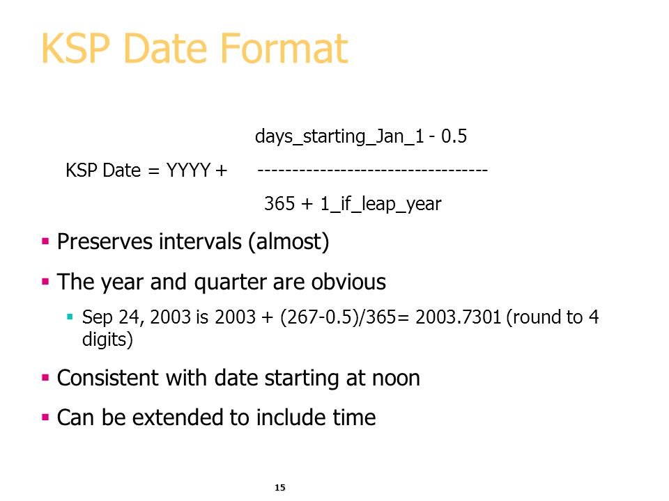 15 KSP Date Format days_starting_Jan_1 - 0.5 KSP Date = YYYY + ---------------------------------- 365 + 1_if_leap_year Preserves intervals (almost) The year and quarter are obvious Sep 24, 2003 is 2003 + (267-0.5)/365= 2003.7301 (round to 4 digits) Consistent with date starting at noon Can be extended to include time