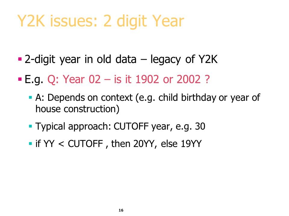 16 Y2K issues: 2 digit Year 2-digit year in old data – legacy of Y2K E.g.
