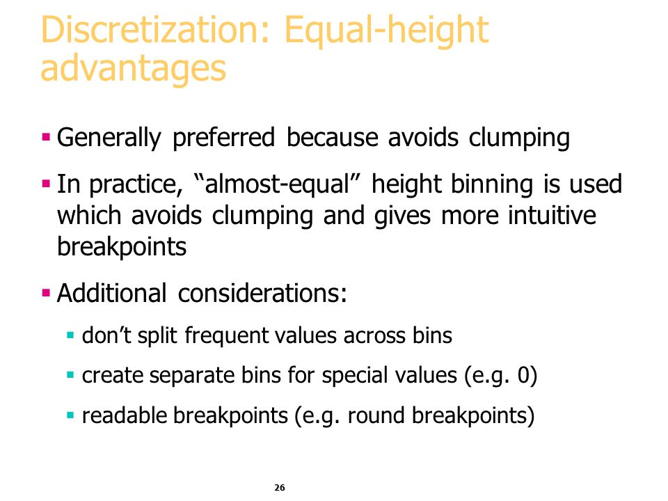 26 Discretization: Equal-height advantages Generally preferred because avoids clumping In practice, almost-equal height binning is used which avoids clumping and gives more intuitive breakpoints Additional considerations: dont split frequent values across bins create separate bins for special values (e.g.