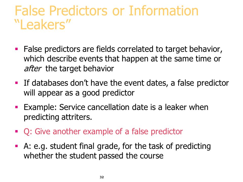 32 False Predictors or Information Leakers False predictors are fields correlated to target behavior, which describe events that happen at the same time or after the target behavior If databases dont have the event dates, a false predictor will appear as a good predictor Example: Service cancellation date is a leaker when predicting attriters.