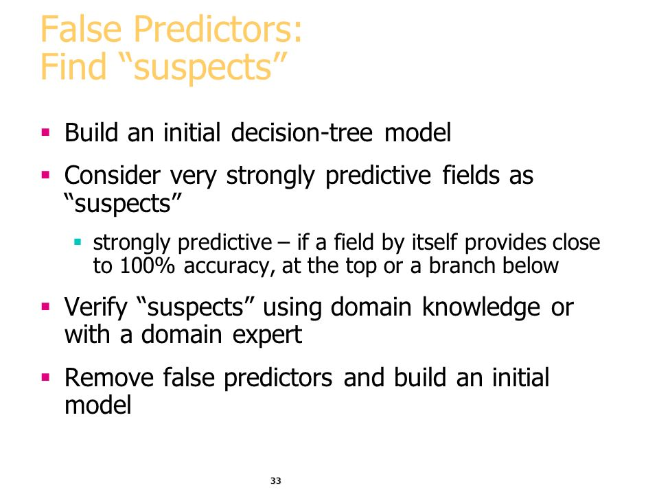 33 False Predictors: Find suspects Build an initial decision-tree model Consider very strongly predictive fields as suspects strongly predictive – if a field by itself provides close to 100% accuracy, at the top or a branch below Verify suspects using domain knowledge or with a domain expert Remove false predictors and build an initial model