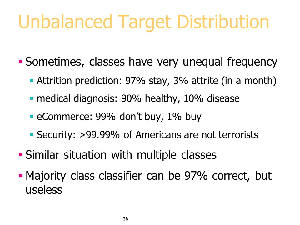 38 Unbalanced Target Distribution Sometimes, classes have very unequal frequency Attrition prediction: 97% stay, 3% attrite (in a month) medical diagnosis: 90% healthy, 10% disease eCommerce: 99% dont buy, 1% buy Security: >99.99% of Americans are not terrorists Similar situation with multiple classes Majority class classifier can be 97% correct, but useless