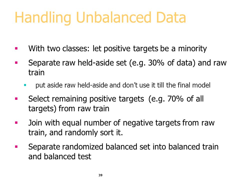 39 Handling Unbalanced Data With two classes: let positive targets be a minority Separate raw held-aside set (e.g.