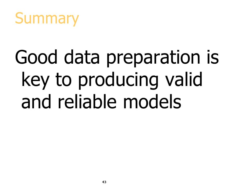 43 Summary Good data preparation is key to producing valid and reliable models