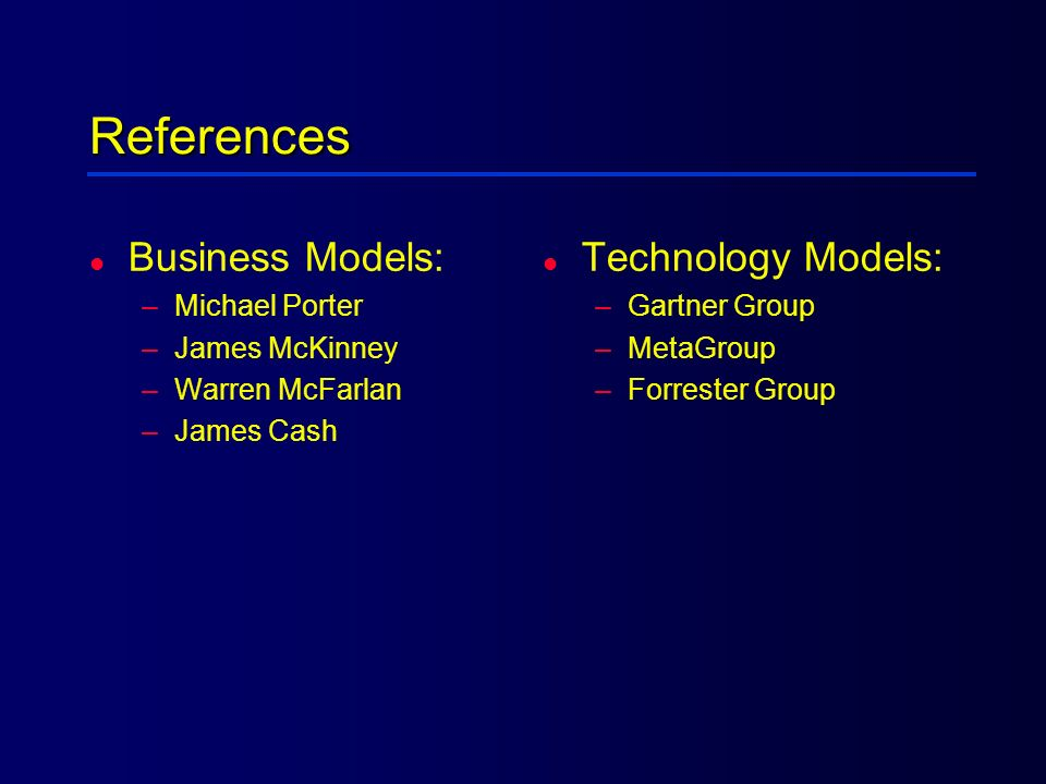 References l Business Models: –Michael Porter –James McKinney –Warren McFarlan –James Cash l Technology Models: –Gartner Group –MetaGroup –Forrester G