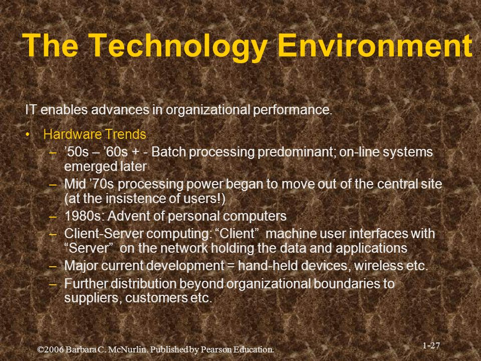 ©2006 Barbara C. McNurlin. Published by Pearson Education. 1-27 The Technology Environment IT enables advances in organizational performance. Hardware