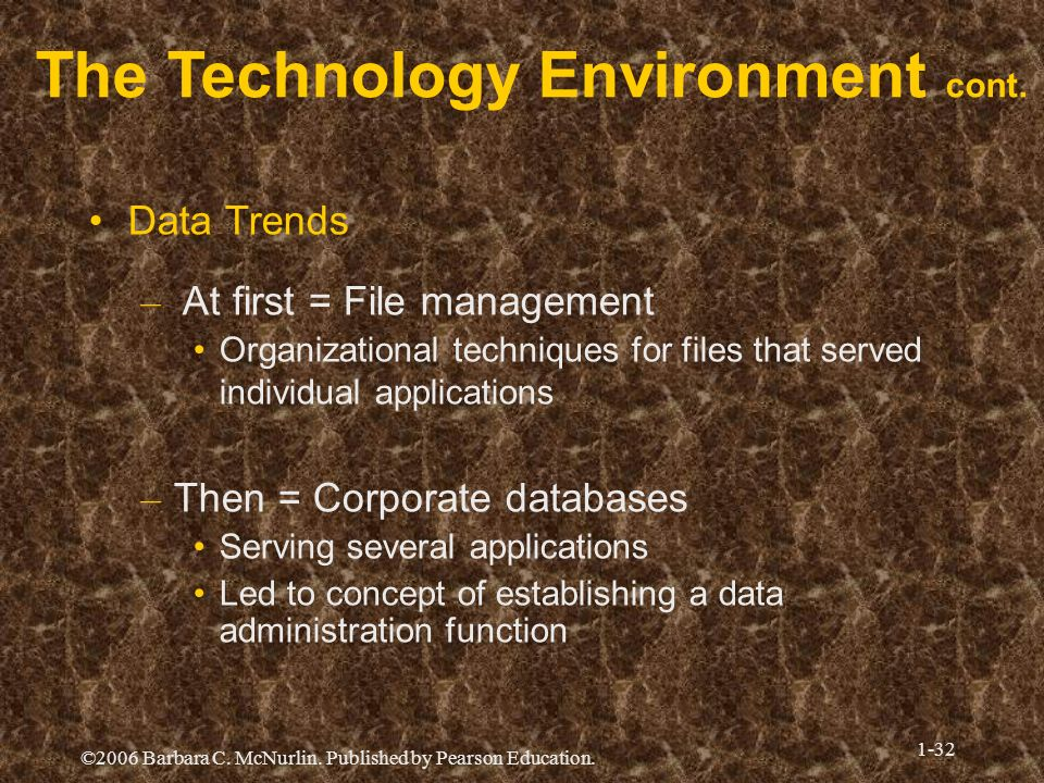 ©2006 Barbara C. McNurlin. Published by Pearson Education. 1-32 The Technology Environment cont. Data Trends – At first = File management Organization