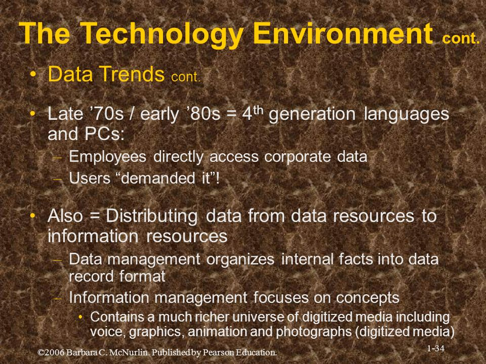 ©2006 Barbara C. McNurlin. Published by Pearson Education. 1-34 The Technology Environment cont. Data Trends cont. Late 70s / early 80s = 4 th generat