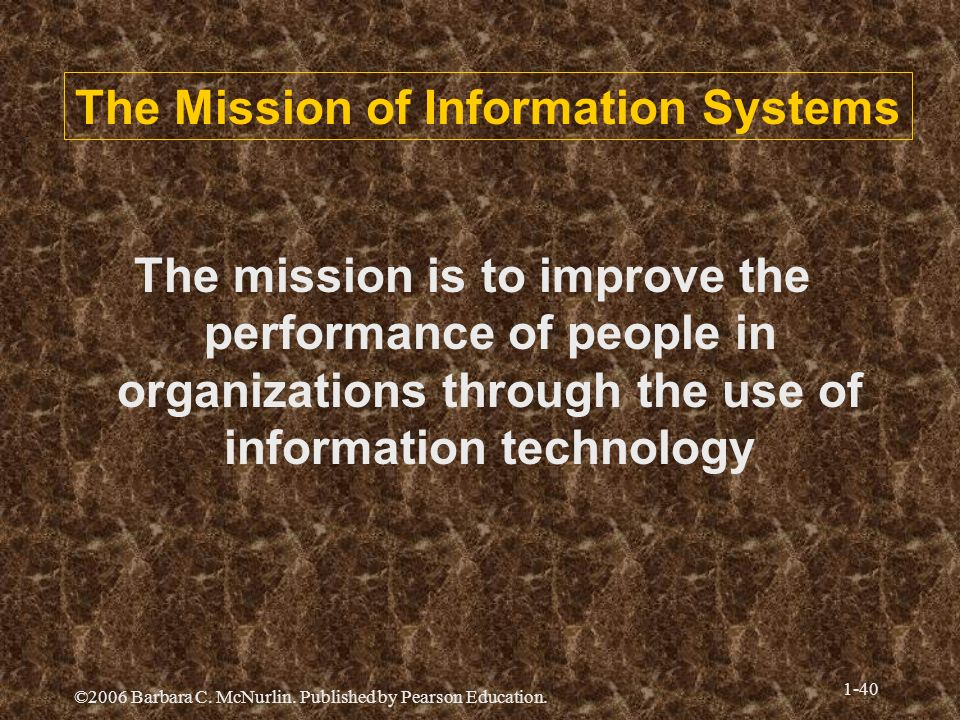 ©2006 Barbara C. McNurlin. Published by Pearson Education. 1-40 The Mission of Information Systems The mission is to improve the performance of people