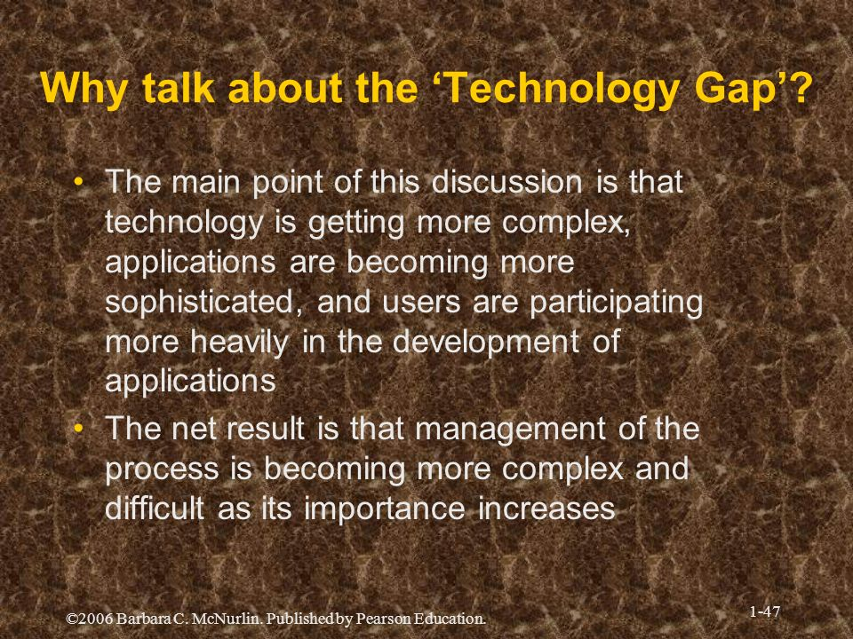 ©2006 Barbara C. McNurlin. Published by Pearson Education. 1-47 Why talk about the Technology Gap? The main point of this discussion is that technolog