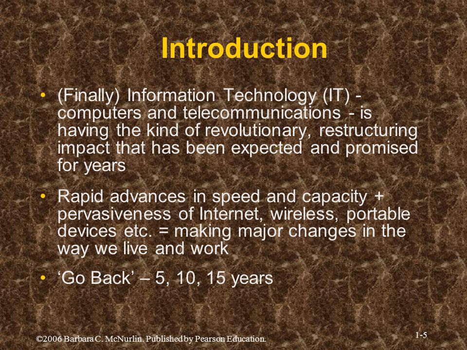 ©2006 Barbara C. McNurlin. Published by Pearson Education. 1-5 Introduction (Finally) Information Technology (IT) - computers and telecommunications -