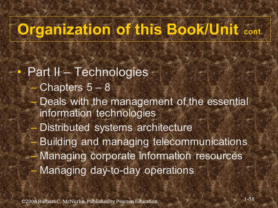 ©2006 Barbara C. McNurlin. Published by Pearson Education. 1-58 Organization of this Book/Unit cont. Part II – Technologies –Chapters 5 – 8 –Deals wit