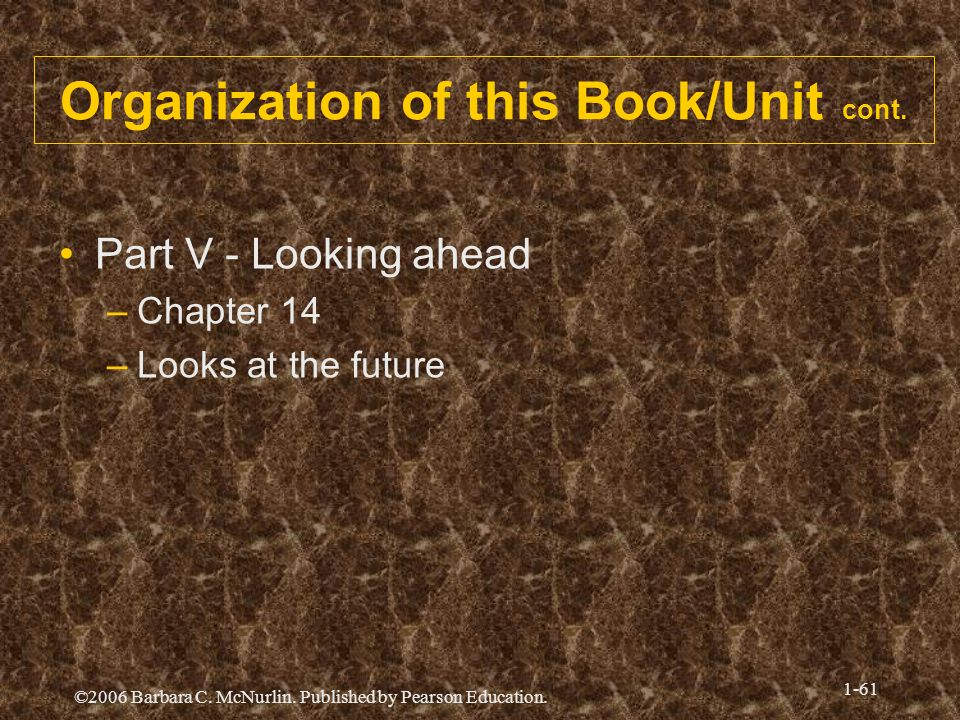©2006 Barbara C. McNurlin. Published by Pearson Education. 1-61 Organization of this Book/Unit cont. Part V - Looking ahead –Chapter 14 –Looks at the
