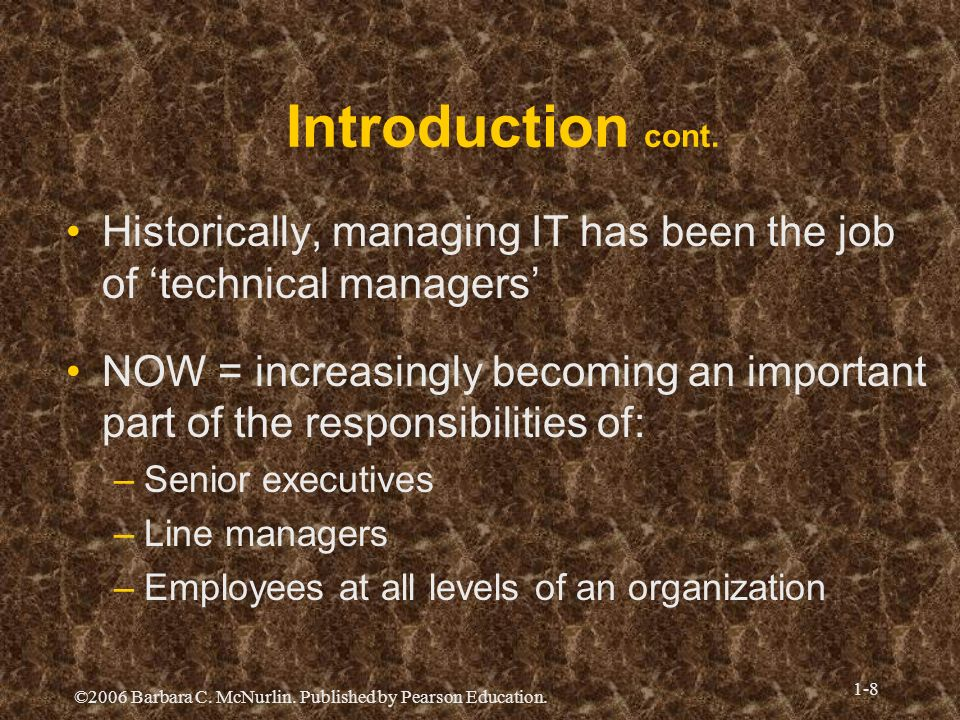 ©2006 Barbara C. McNurlin. Published by Pearson Education. 1-8 Introduction cont. Historically, managing IT has been the job of technical managers NOW