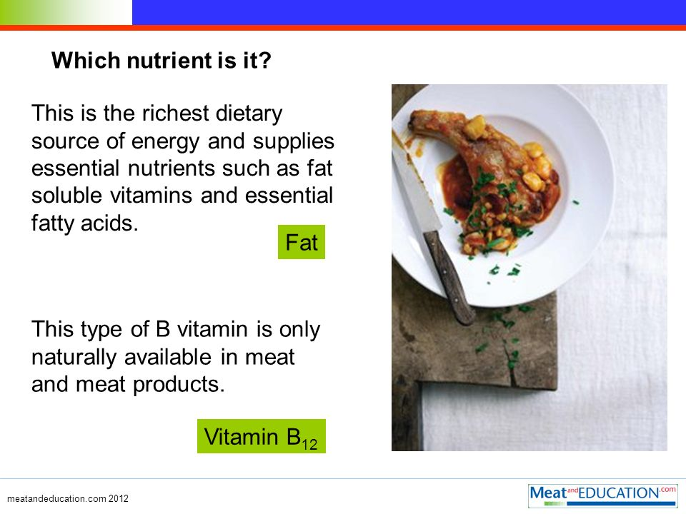 Which nutrient is it? This type of B vitamin is only naturally available in meat and meat products. This is the richest dietary source of energy and s