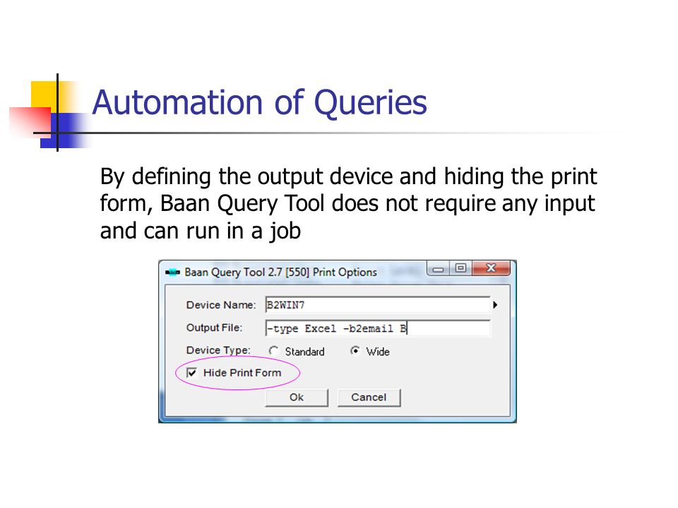 Automation of Queries By defining the output device and hiding the print form, Baan Query Tool does not require any input and can run in a job