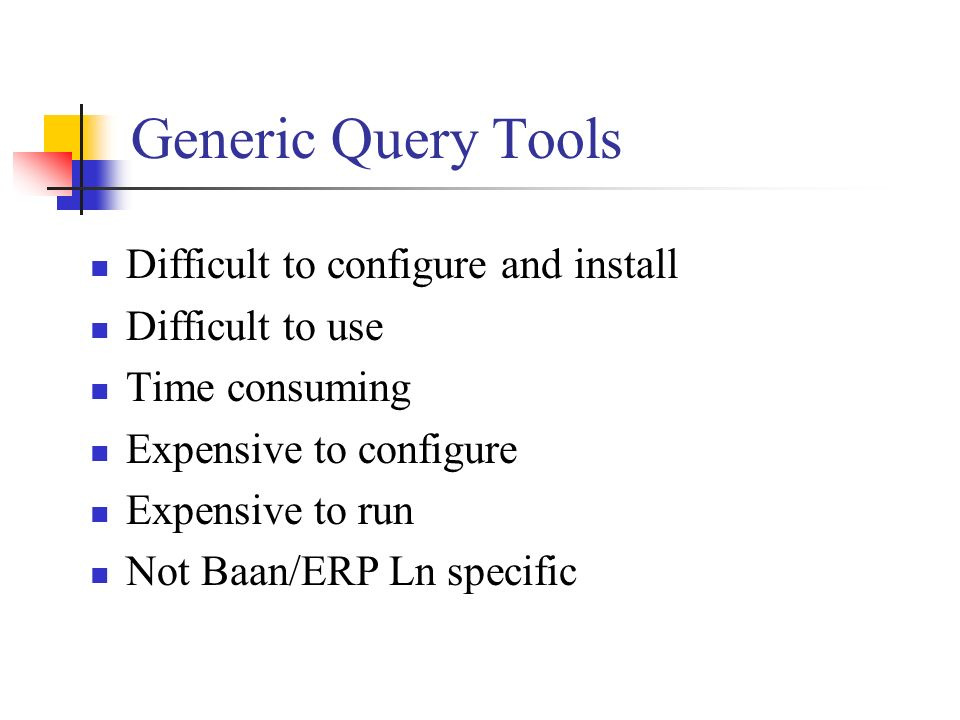 Generic Query Tools Difficult to configure and install Difficult to use Time consuming Expensive to configure Expensive to run Not Baan/ERP Ln specifi