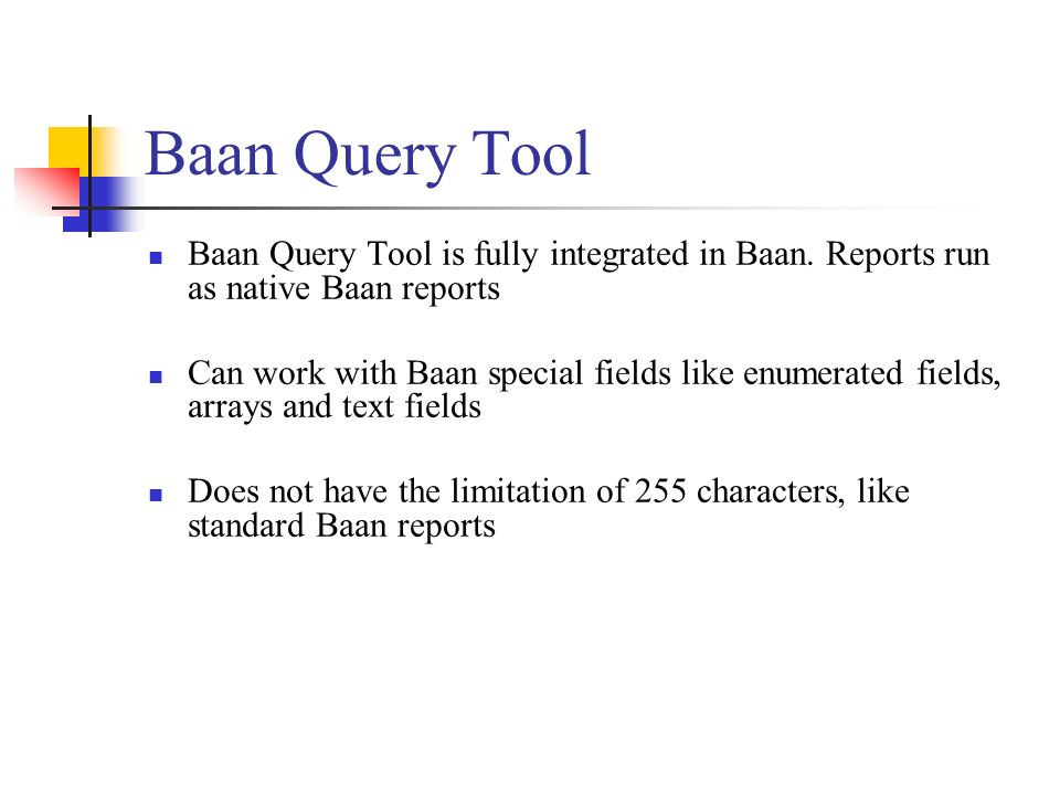 Baan Query Tool Baan Query Tool is fully integrated in Baan. Reports run as native Baan reports Can work with Baan special fields like enumerated fiel