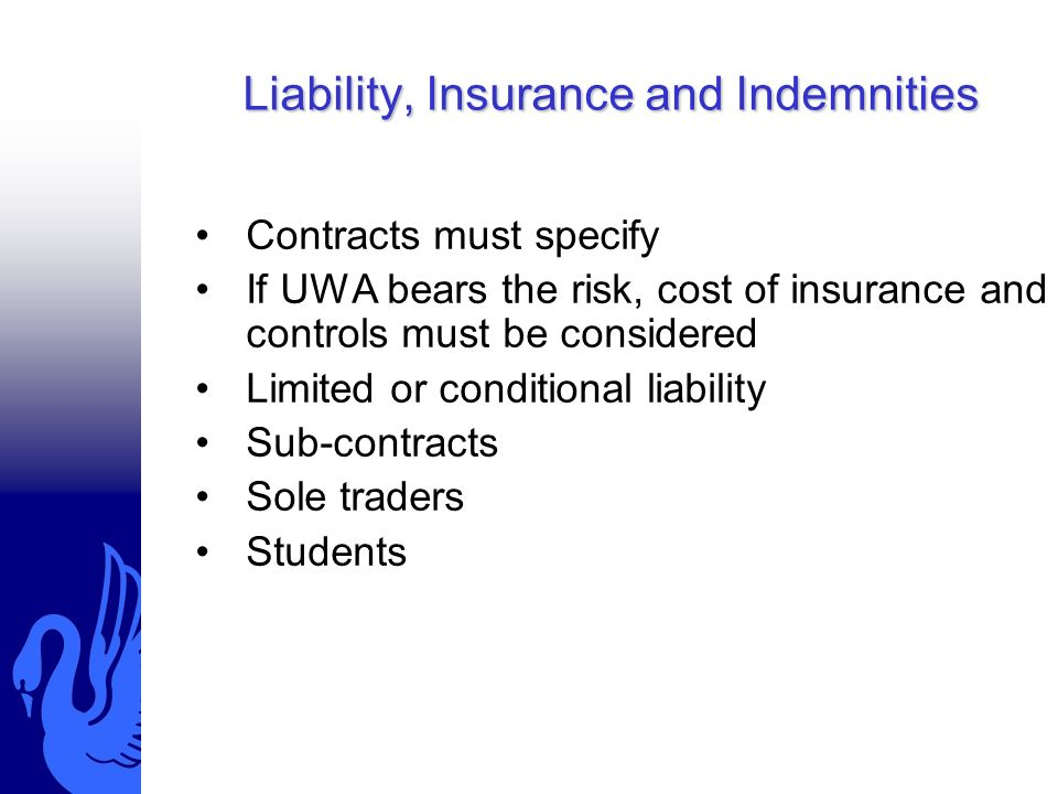 Liability, Insurance and Indemnities Contracts must specify If UWA bears the risk, cost of insurance and controls must be considered Limited or conditional liability Sub-contracts Sole traders Students