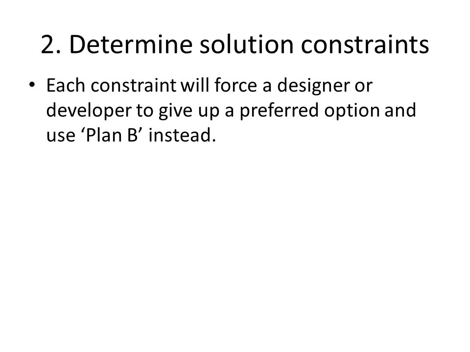 2. Determine solution constraints Each constraint will force a designer or developer to give up a preferred option and use Plan B instead.