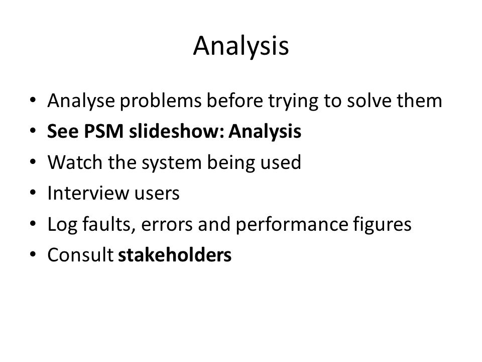 Analysis Analyse problems before trying to solve them See PSM slideshow: Analysis Watch the system being used Interview users Log faults, errors and p
