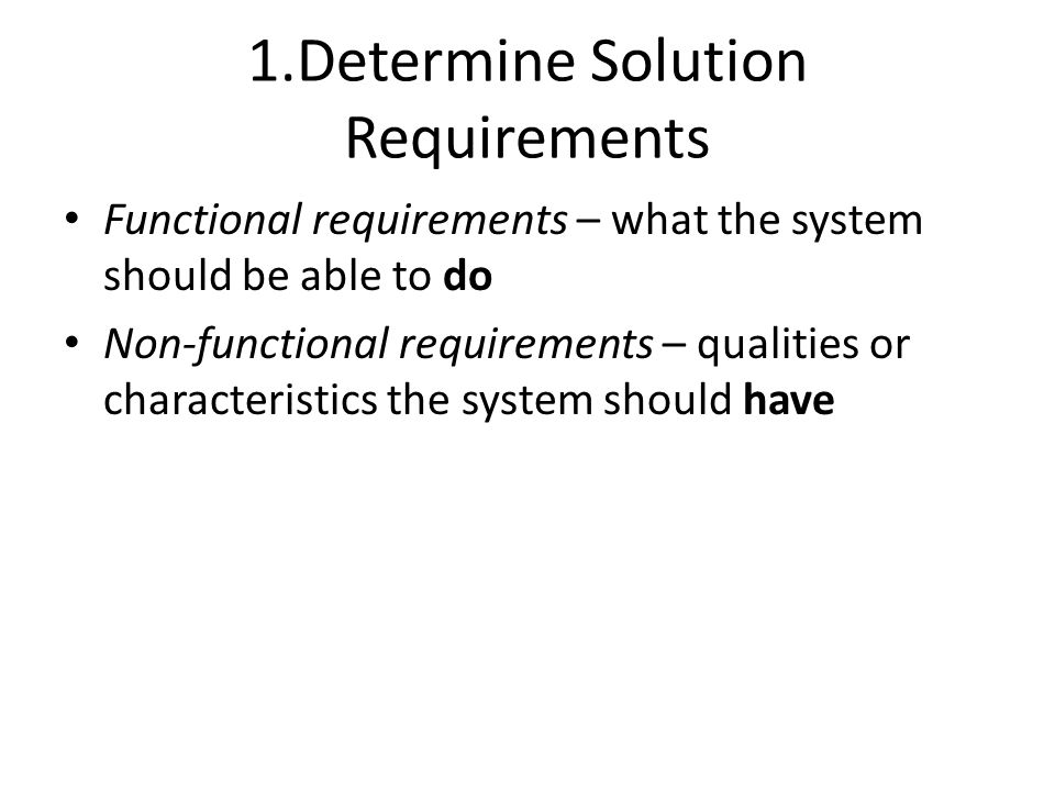 1.Determine Solution Requirements Functional requirements – what the system should be able to do Non-functional requirements – qualities or characteri