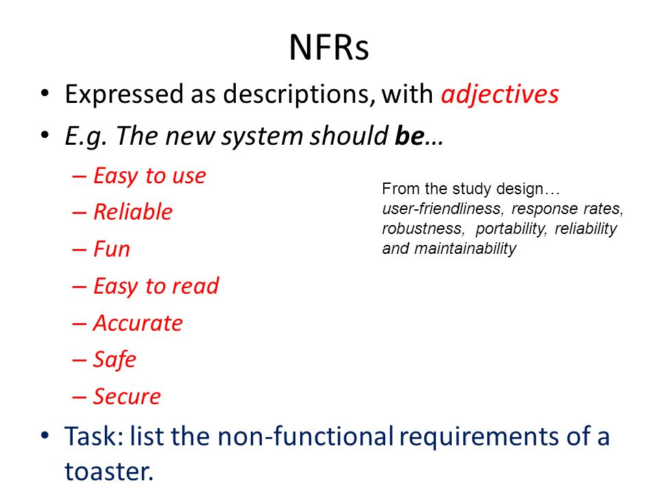 NFRs Expressed as descriptions, with adjectives E.g. The new system should be… – Easy to use – Reliable – Fun – Easy to read – Accurate – Safe – Secur