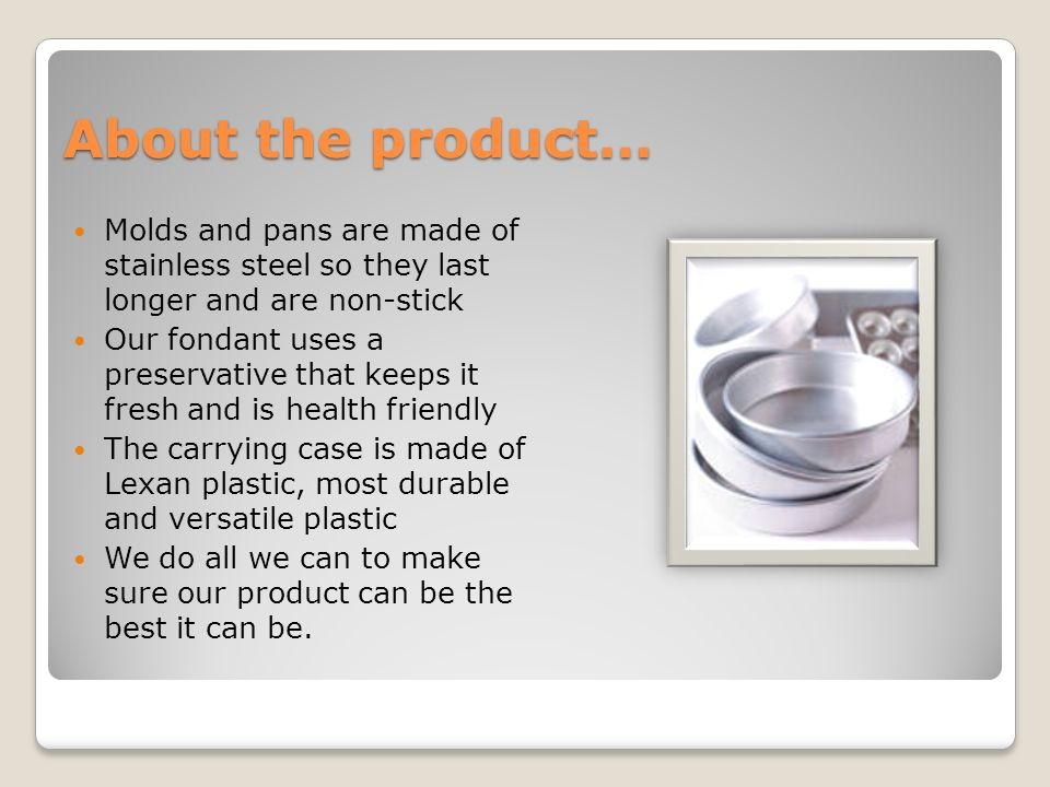 About the product… Molds and pans are made of stainless steel so they last longer and are non-stick Our fondant uses a preservative that keeps it fresh and is health friendly The carrying case is made of Lexan plastic, most durable and versatile plastic We do all we can to make sure our product can be the best it can be.