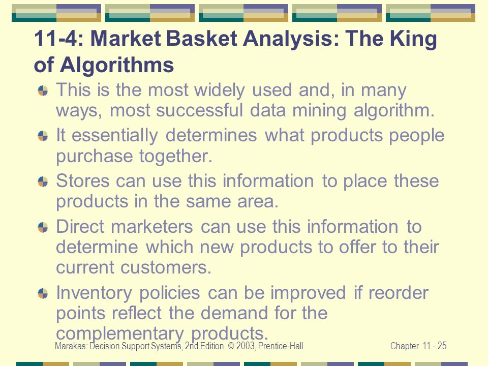 Marakas: Decision Support Systems, 2nd Edition © 2003, Prentice-HallChapter 11 - 25 11-4: Market Basket Analysis: The King of Algorithms This is the m