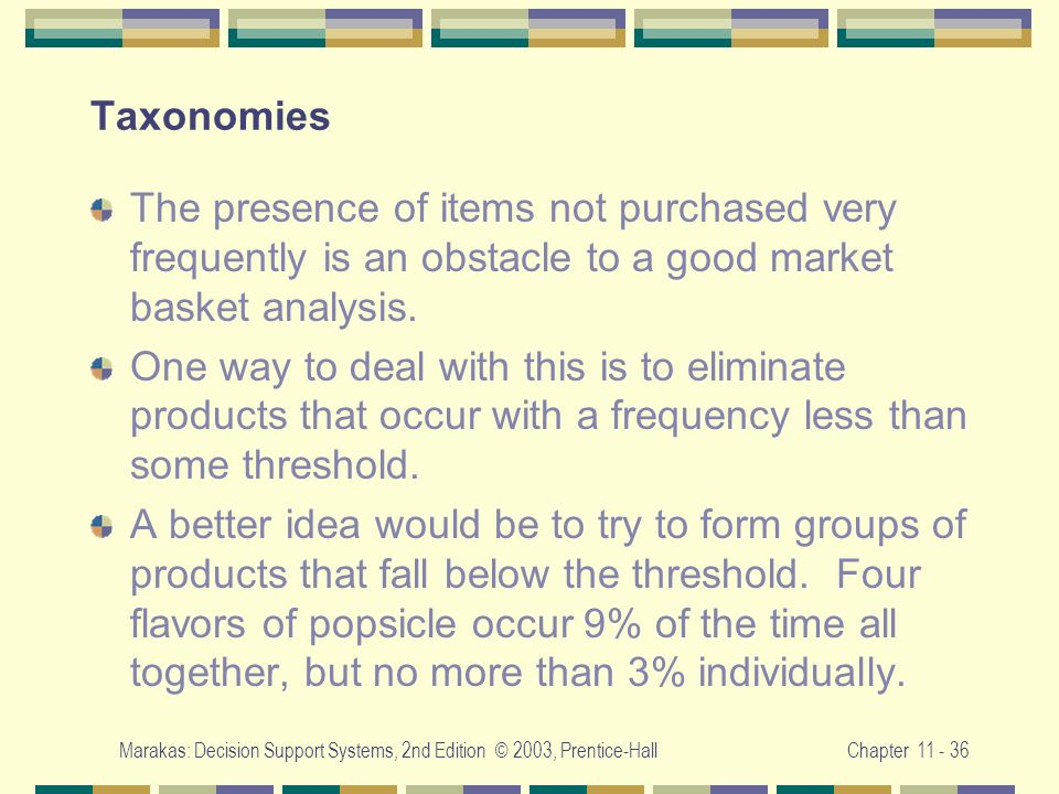 Marakas: Decision Support Systems, 2nd Edition © 2003, Prentice-HallChapter 11 - 36 Taxonomies The presence of items not purchased very frequently is
