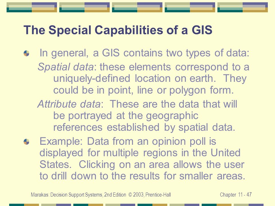 Marakas: Decision Support Systems, 2nd Edition © 2003, Prentice-HallChapter 11 - 47 The Special Capabilities of a GIS In general, a GIS contains two t