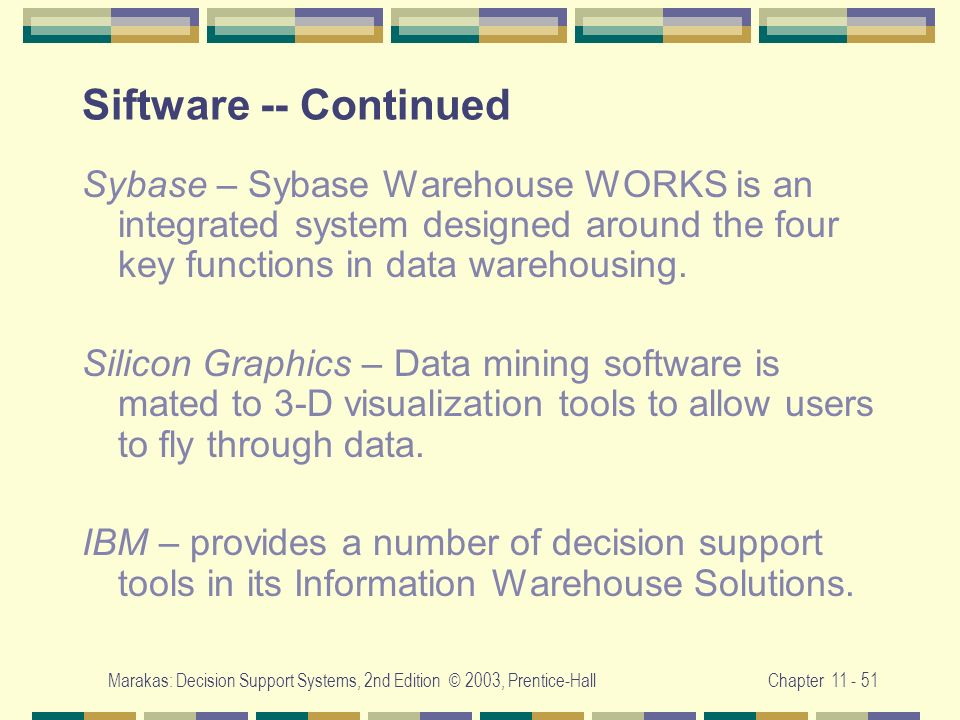 Marakas: Decision Support Systems, 2nd Edition © 2003, Prentice-HallChapter 11 - 51 Siftware -- Continued Sybase – Sybase Warehouse WORKS is an integr
