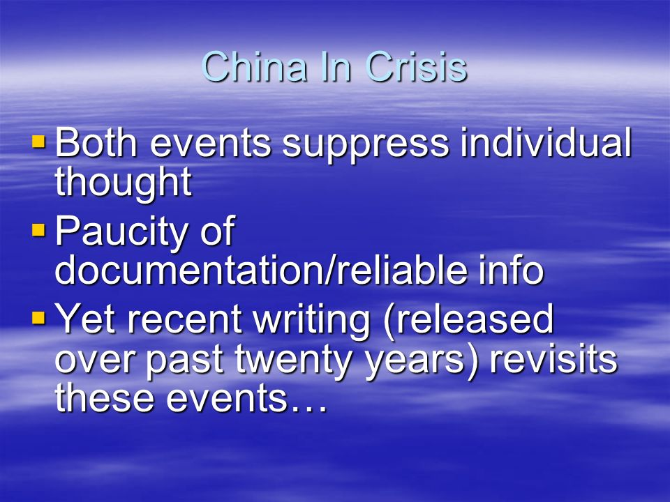 China In Crisis Both events suppress individual thought Both events suppress individual thought Paucity of documentation/reliable info Paucity of documentation/reliable info Yet recent writing (released over past twenty years) revisits these events… Yet recent writing (released over past twenty years) revisits these events…