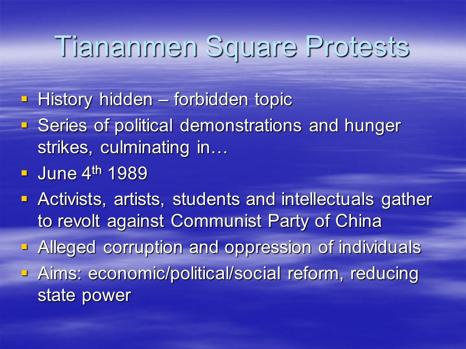 Tiananmen Square Protests History hidden – forbidden topic History hidden – forbidden topic Series of political demonstrations and hunger strikes, culminating in… Series of political demonstrations and hunger strikes, culminating in… June 4 th 1989 June 4 th 1989 Activists, artists, students and intellectuals gather to revolt against Communist Party of China Activists, artists, students and intellectuals gather to revolt against Communist Party of China Alleged corruption and oppression of individuals Alleged corruption and oppression of individuals Aims: economic/political/social reform, reducing state power Aims: economic/political/social reform, reducing state power