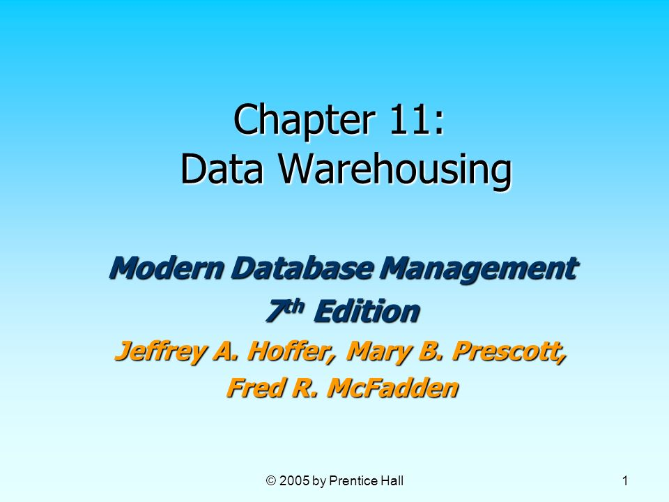 © 2005 by Prentice Hall 1 Chapter 11: Data Warehousing Modern Database Management 7 th Edition Jeffrey A. Hoffer, Mary B. Prescott, Fred R. McFadden