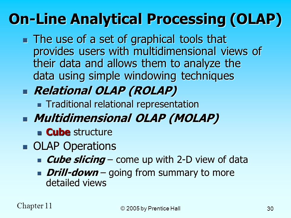 Chapter 11 © 2005 by Prentice Hall 30 On-Line Analytical Processing (OLAP) The use of a set of graphical tools that provides users with multidimension