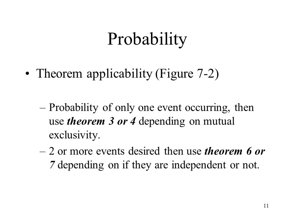 11 Probability Theorem applicability (Figure 7-2) –Probability of only one event occurring, then use theorem 3 or 4 depending on mutual exclusivity. –