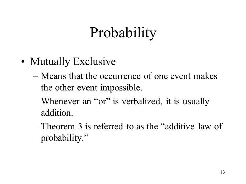 13 Probability Mutually Exclusive –Means that the occurrence of one event makes the other event impossible. –Whenever an or is verbalized, it is usual
