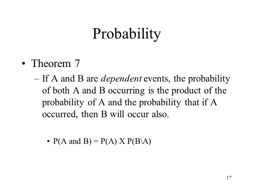 17 Probability Theorem 7 –If A and B are dependent events, the probability of both A and B occurring is the product of the probability of A and the pr