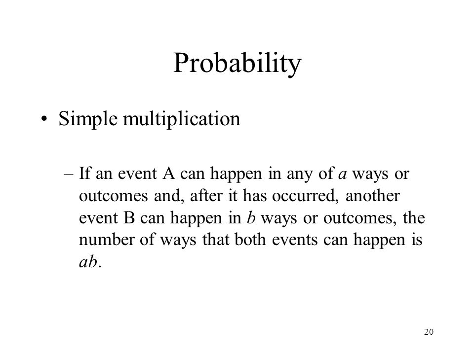 20 Probability Simple multiplication –If an event A can happen in any of a ways or outcomes and, after it has occurred, another event B can happen in