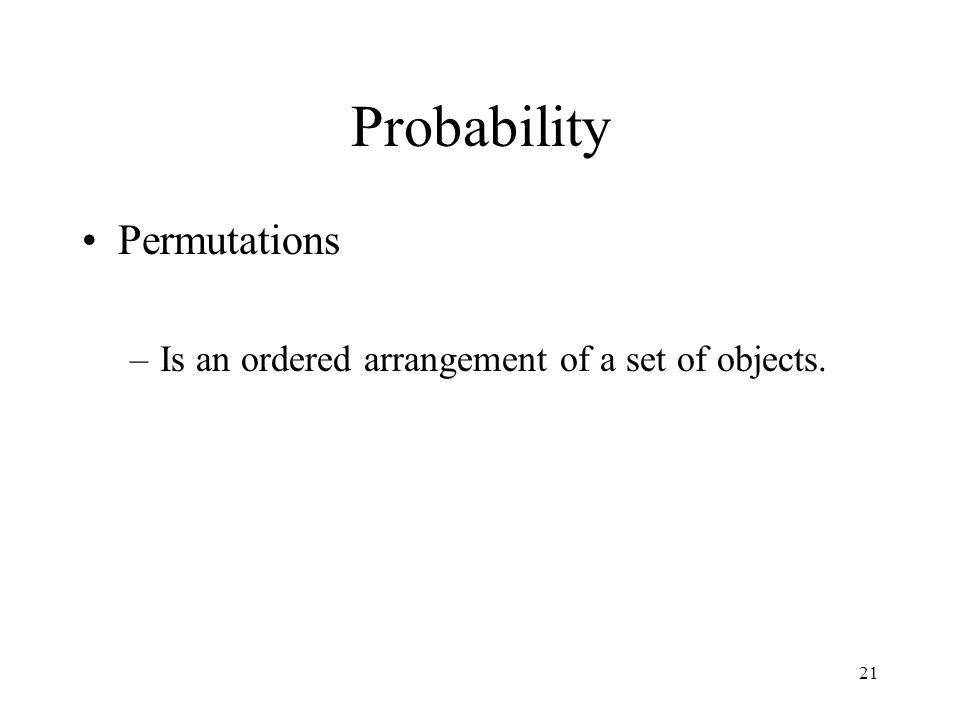 21 Probability Permutations –Is an ordered arrangement of a set of objects.