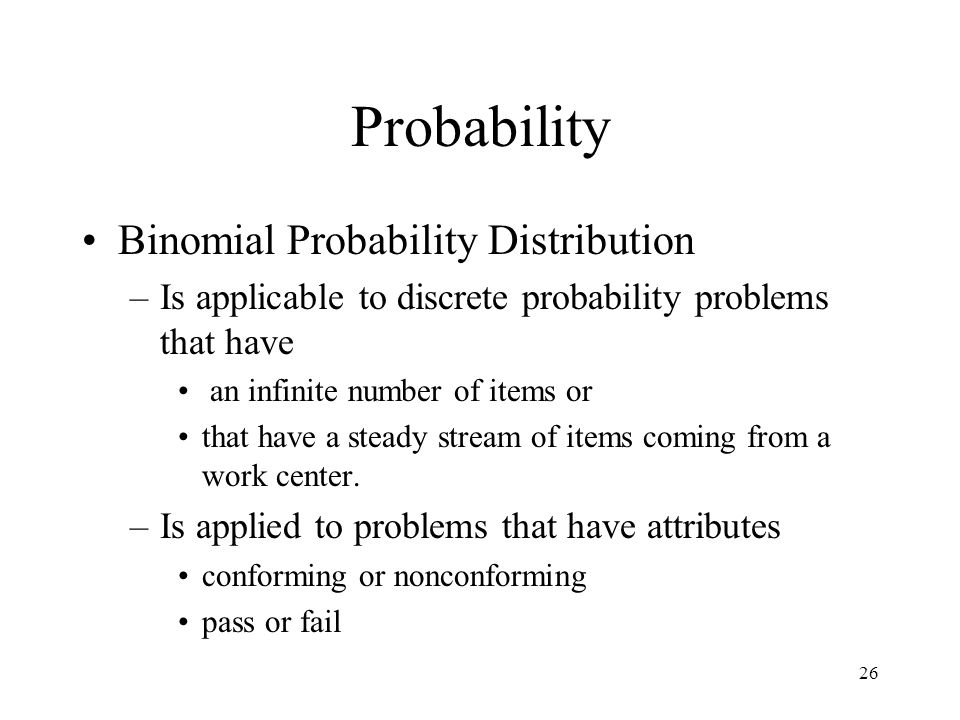 26 Probability Binomial Probability Distribution –Is applicable to discrete probability problems that have an infinite number of items or that have a