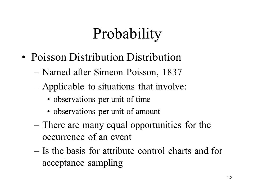 28 Probability Poisson Distribution Distribution –Named after Simeon Poisson, 1837 –Applicable to situations that involve: observations per unit of ti