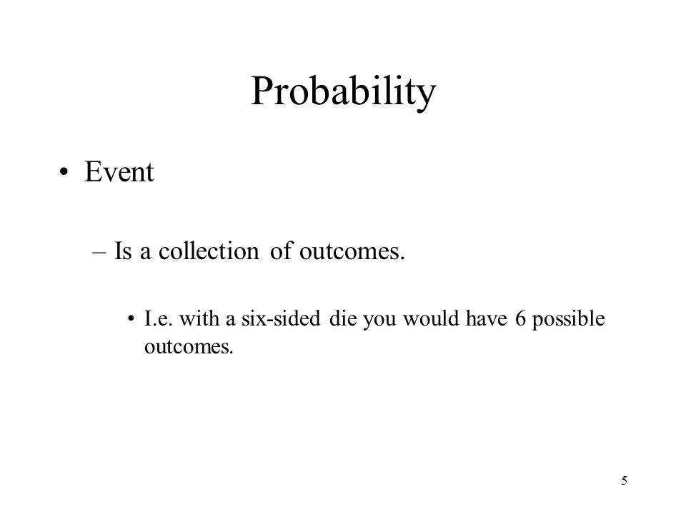 5 Probability Event –Is a collection of outcomes. I.e. with a six-sided die you would have 6 possible outcomes.